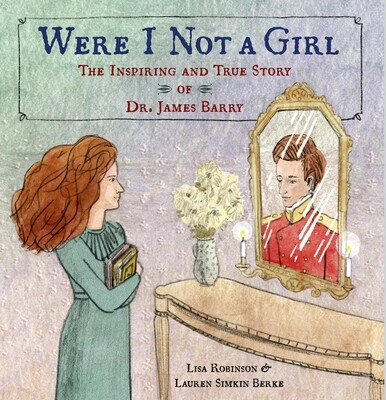 Were I Not a Girl: The Inspiring and True Story of Dr. James Barry, Lisa Robinson, with illustrations by Lauren Simkin Berke