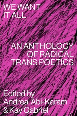 Preorder: We Want It All: An Anthology of Radical Trans Poetics, edited by Andrea Abi-Karam & Kay Gabriel (release date: November 24, 2020)