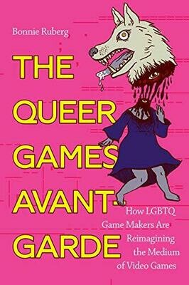 The Queer Games Avant-Garde: How LGBTQ Game Makers Are Reimagining the Medium of Video Games, Bonnie Ruberg