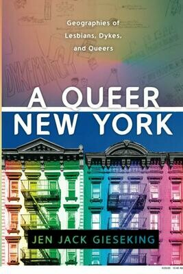 A Queer New York: Geographies of Lesbians, Dykes, and Queers, Jen Jack Gieseking,