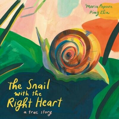 The Snail with the Right Heart: A True Story, Maria Popova (Author), Ping Zhu (Illustrator)