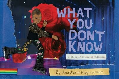 What You Don't Know: A Story of Liberated Childhood, Anastasia Higginbotham