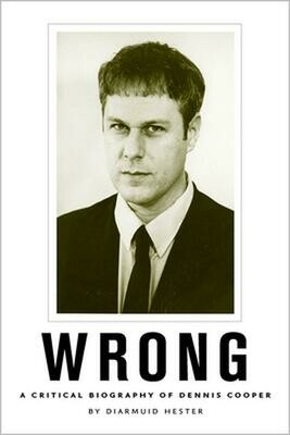 Wrong: A Critical Biography of Dennis Cooper, Diarmuid Hester