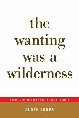 The Wanting Was a Wilderness: Cheryl Strayed's Wild and the Art of Memoir (...Afterwords), Alden Jones