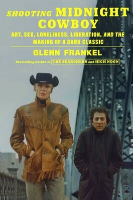 Shooting Midnight Cowboy: Art, Sex, Loneliness, Liberation, and the Making of a Dark Classic, Glenn Frankel