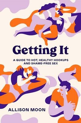 Getting It: A Guide to Hot, Healthy Hookups and Shame-Free Sex, Allison Moon