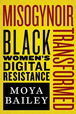Misogynoir Transformed: Black Women's Digital Resistance, Moya Bailey