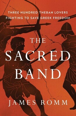 The Sacred Band: Three Hundred Theban Lovers Fighting to Save Greek Freedom, James Romm