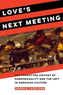 Love's Next Meeting: The Forgotten History of Homosexuality and the Left in American Culture, Aaron Lecklider