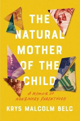 The Natural Mother of the Child: A Memoir of Nonbinary Parenthood, Krys Malcolm Belc
