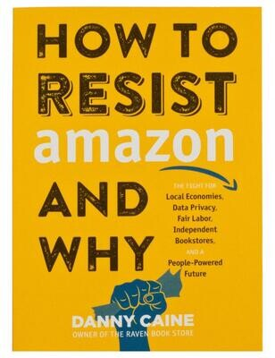 How to Resist Amazon and Why: The Fight for Local Economics, Data Privacy, Fair Labor, Independent Bookstores, and a People-Powered Future!, Danny Caine