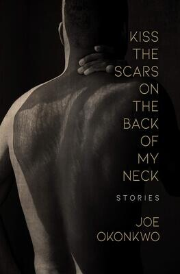 Kiss the Scars on the Back of My Neck: Stories, Joe Okonkwo