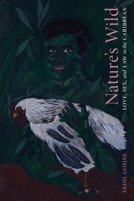 Nature′s Wild: Love, Sex, and Law in the Caribbean, Andil Gosine