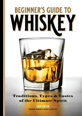 Beginners Guide to Whiskey: Traditions, Types, and Tastes of the Ultimate Spirit