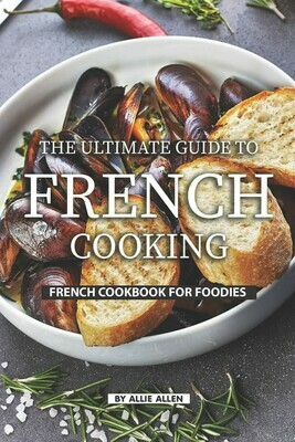 The Ultimate Guide to French Cooking: French Cookbook for Foodies