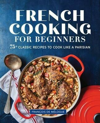 French Cooking for Beginners : 75+ Classic Recipes to Cook Like a Parisian