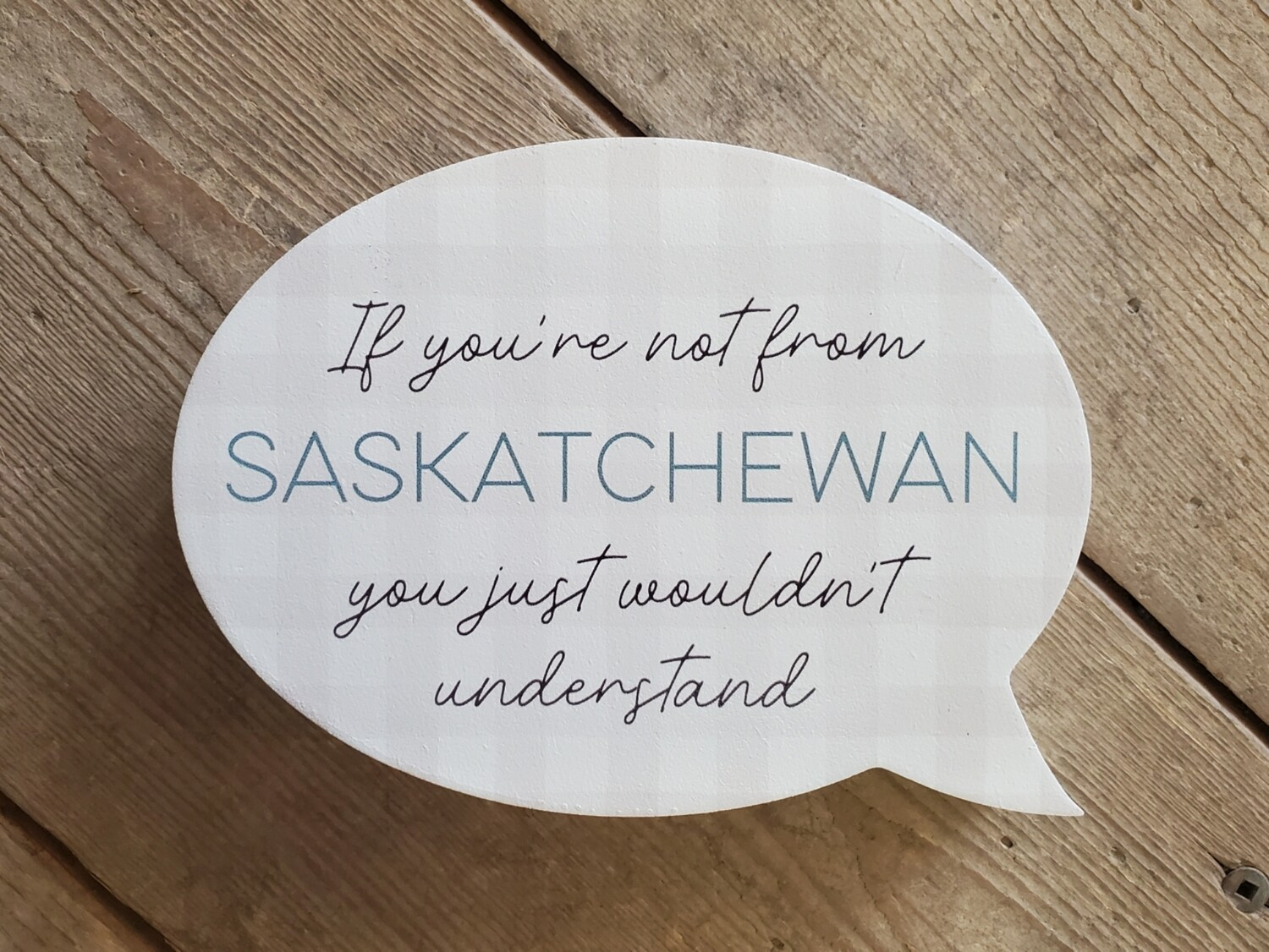 """""""If you're not from Saskatchewan you just wouldn't understand"""" Small Wood Shape Sign"""