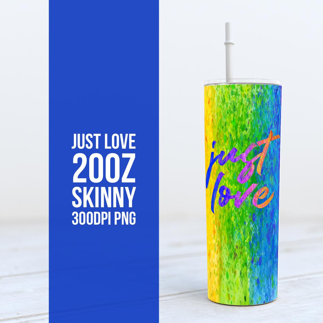 Just Love -  20oz Skinny TUMBLER PNG Sublimation