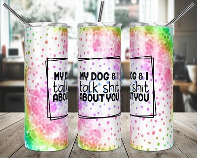 MY Dog and I talk Shit RAINBOW  -   20/30oz Taper + STRAIGHT TUMBLER PNG Sublimation