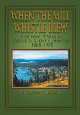 When The Mill Whistle Blew - The Way It Was in Coeur d'Alene Country, 1888-1955