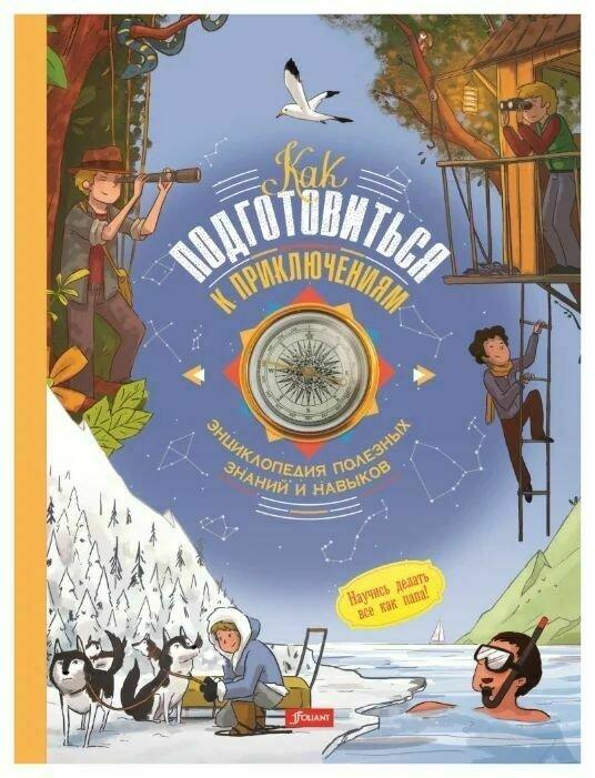 Как подготовиться к приключениям. Энциклопедия полезных знаний и навыков