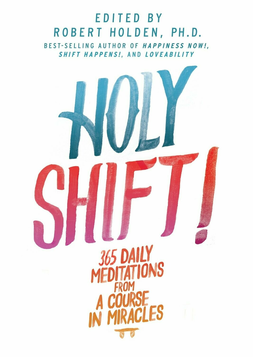 Holy Shift! 365 Daily Meditations From A Course In Miracles