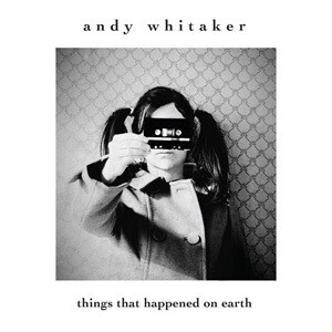 ANDY WHITAKER / Things That Happened On Earth