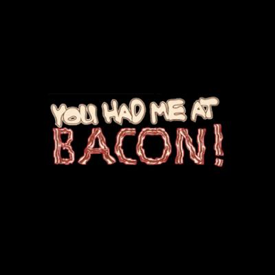 You Had Me at Bacon - (Mens/Ladies Shirt)