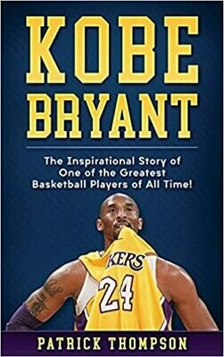 Kobe Bryant: The Inspirational Story of One of the Greatest Basketball Players of All Time! by Patrick Thompson (Paperback)