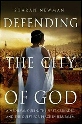 Defending the City of God: A Medieval Queen, the First Crusades, and the Quest for Peace in Jerusalem by Sharan Newman (Hardcover)