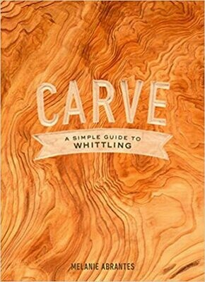 Carve: A Simple Guide to Whittling by Melanie Abrantes (Hardcover)