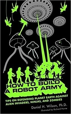 How to Build a Robot Army: Tips on Defending Planet Earth Against Alien Invaders, Ninjas, and Zombies by Daniel H. Wilson, Ph. D (Paperback)