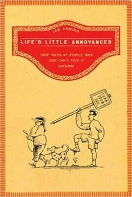 Life's Little Annoyances: True Tales of People Who Just Can't Take It Anymore by Ian Urbina
