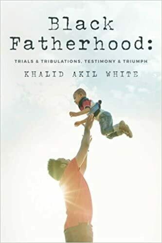 Black Fatherhood: Trials & Tribulations, Testimony & Triumph by Khalid Akil White (Paperback)