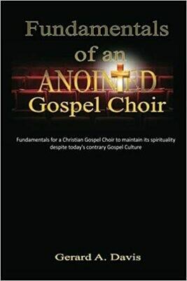 Fundamentals of an Anointed Gospel Choir: Fundamentals for a Christian Gospel Choir to maintain its spirituality despite today's contrary Gospel Culture by Gerard A. Davis (Paperback)