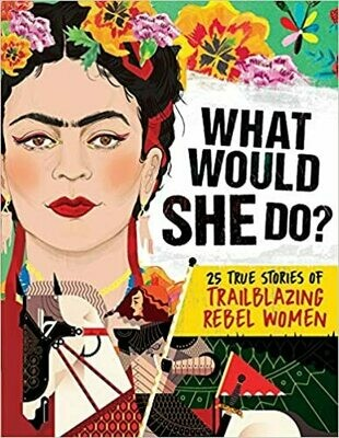 What Would She Do? 25 True Stories of Trailblazing Rebel Women by Ms. Kay Woodward (Hardcover)