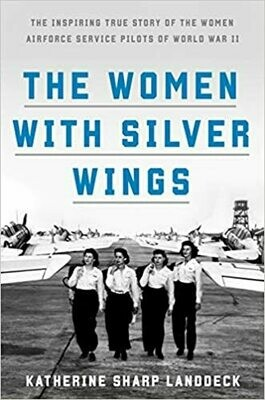 The Women with Silver Wings: The Inspiring True Story of the Women Airforce Service Pilots of World War II (Hardcover) – by Katherine Sharp Landdeck