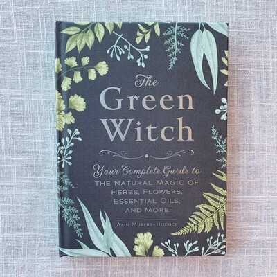 The Green Witch: Your Complete Guide to the Natural Magic of Herbs, Flowers, Essential Oils, and More Hardcover