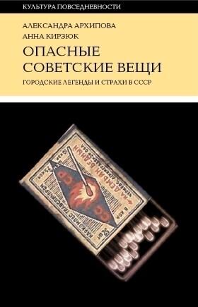 Александра Архипова, Анна Кирзюк - Опасные советские вещи. Городские легенды и страхи в СССР