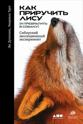 Дугаткин, Трут - Как приручить лису (и превратить в собаку). Сибирский эволюционный эксперимент