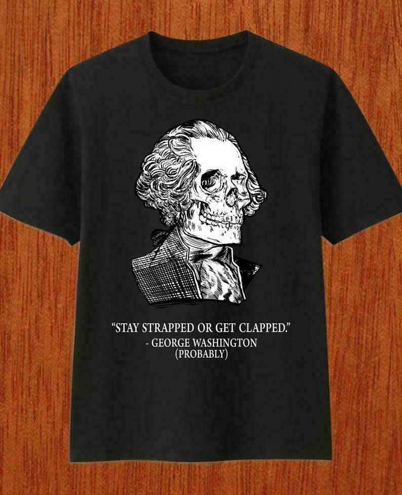 Stay strapped or get clapped George Washington skull Head T-Shirt