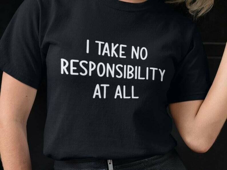 I Take No Responsibility At All Shirt, Funny Sarcastic, Sarcasm Shirt, Funny Quotes Shirts, Funny Sayings Shirt, Statement Shirt