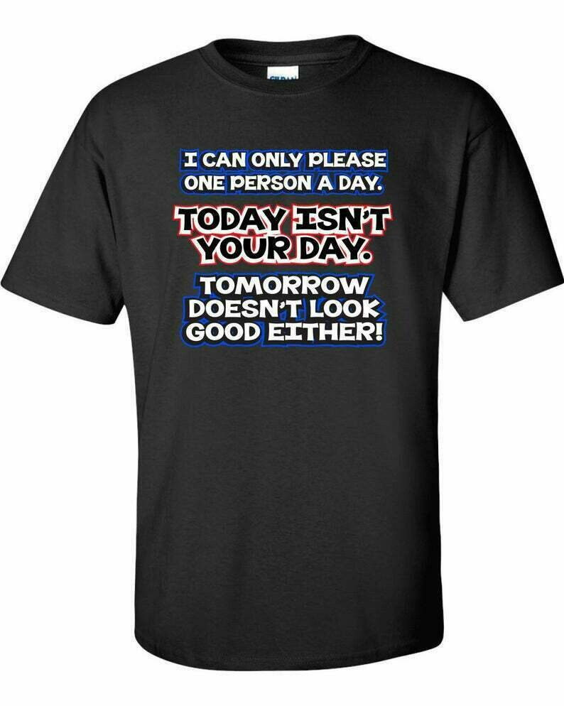 I can only please one person a day. today isn't your day. T-Shirt TShirt Gift for mens womens ladies husband wife Funny Holiday Gift ML-560