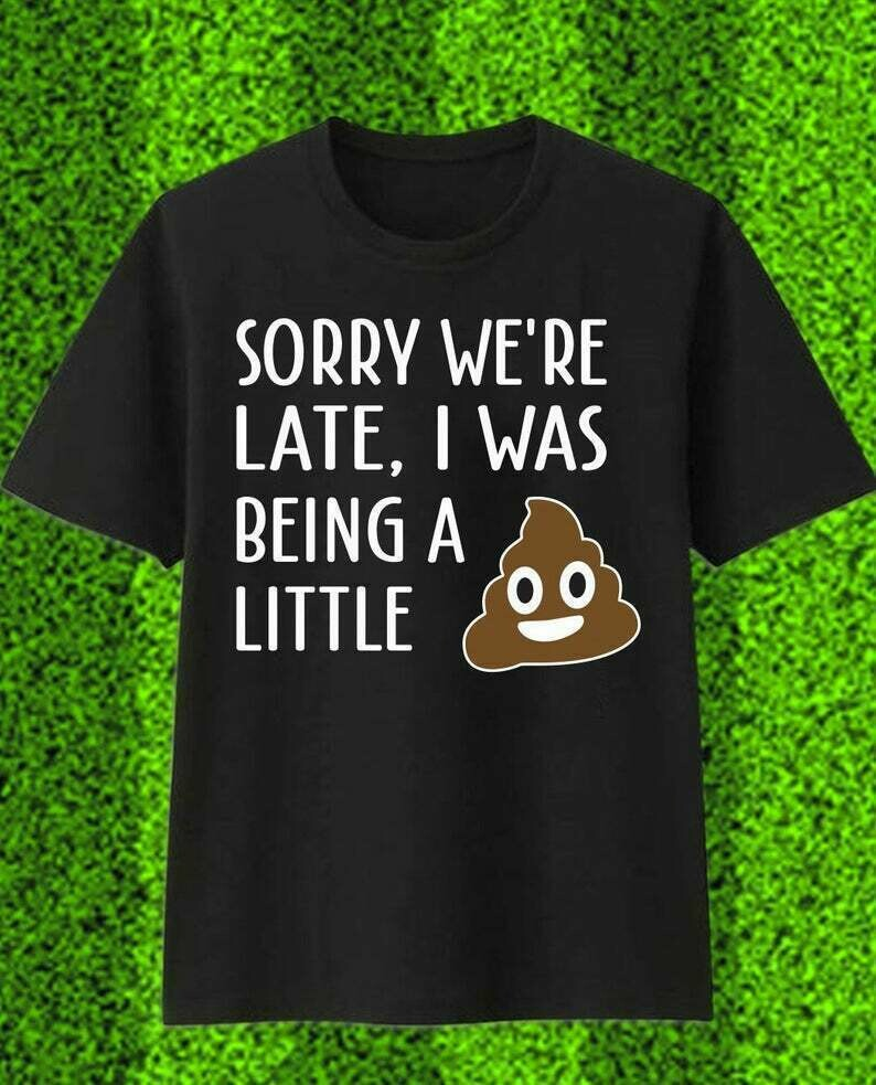 Sorry We're Late I Was Being A Little Funny graphic T Shirt