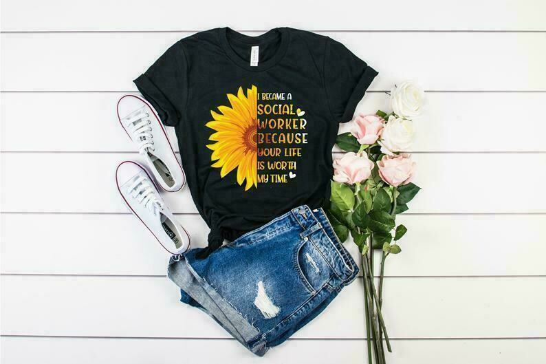 Social Worker Shirt, Sunflower I Became A Social Worker Because Your Life Is Worth My Time Shirt, Social Worker T-shirts, Social Worker Gift