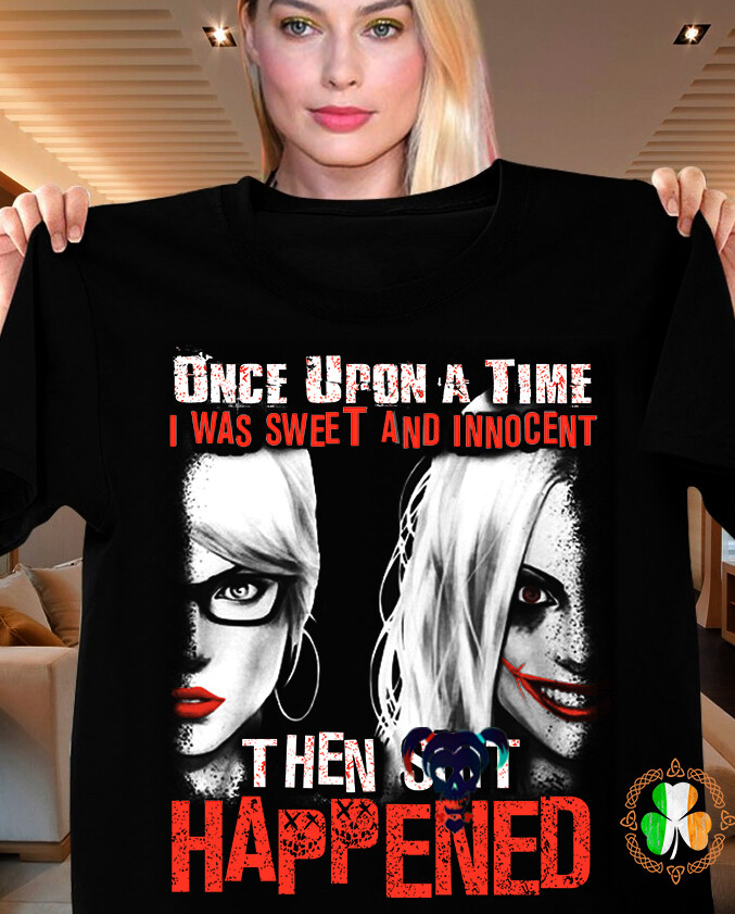 Harley Quinn once upon a time I was sweet and innocent then shit happened shirt