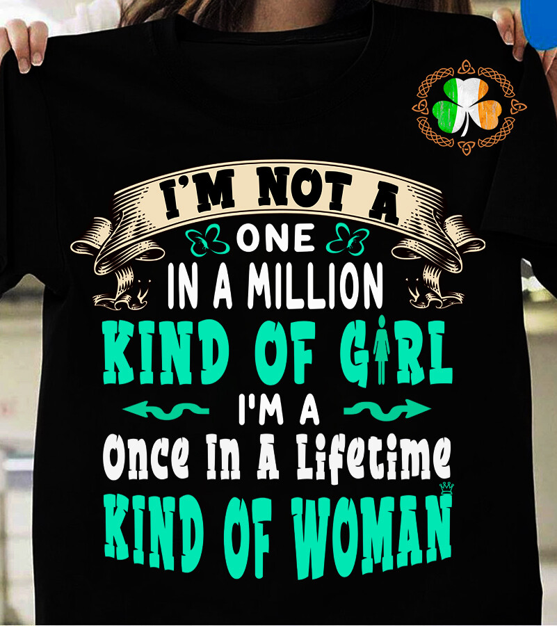 I'm Not A One In A Million Kind Of Girl I'm A Once In A Lifetime Kind Of Woman Shirt