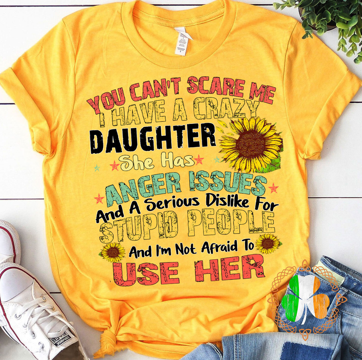 You Can't Scare Me I Have A Crazy Daughter She Has Anger Issues And A Serious Dislike For Stupid People And I'm Not Afraid To Use Her Shirt