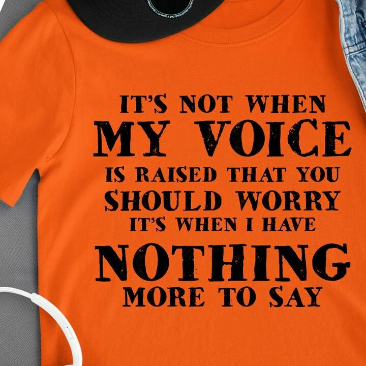 It's not when my voice is raised that you should worry nothing shirt