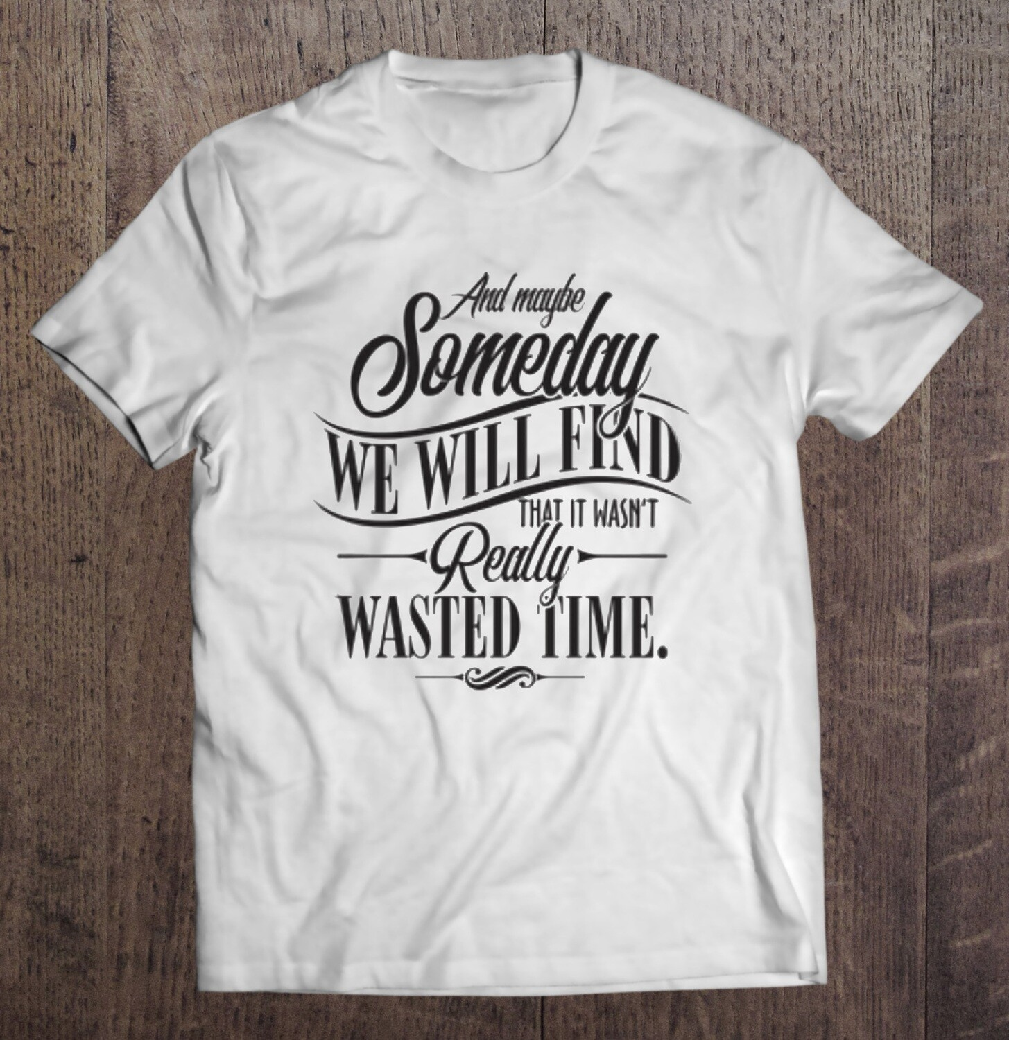 and maybe someday you will see it was not All Wasted Time shirt
